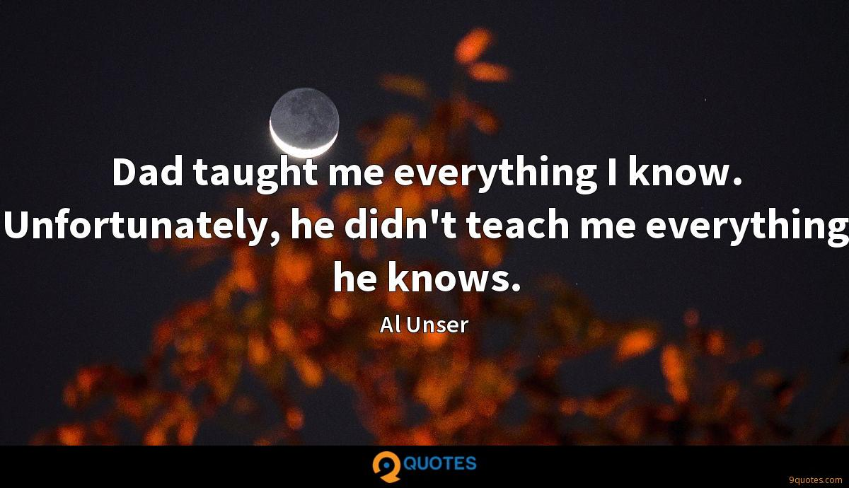 Dad taught me everything I know. Unfortunately, he didn't teach me everything he knows.