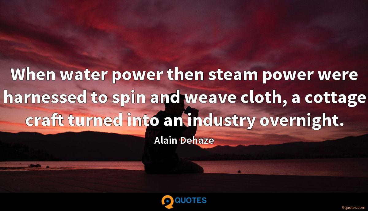 When water power then steam power were harnessed to spin and weave cloth, a cottage craft turned into an industry overnight.