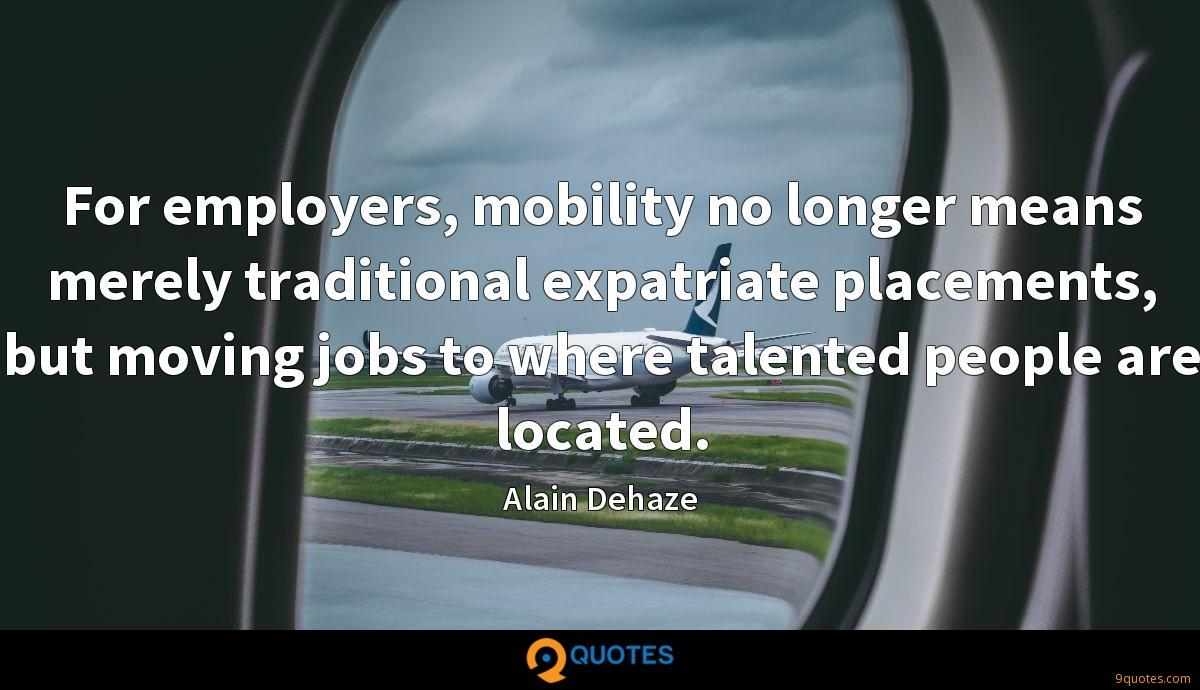 For employers, mobility no longer means merely traditional expatriate placements, but moving jobs to where talented people are located.