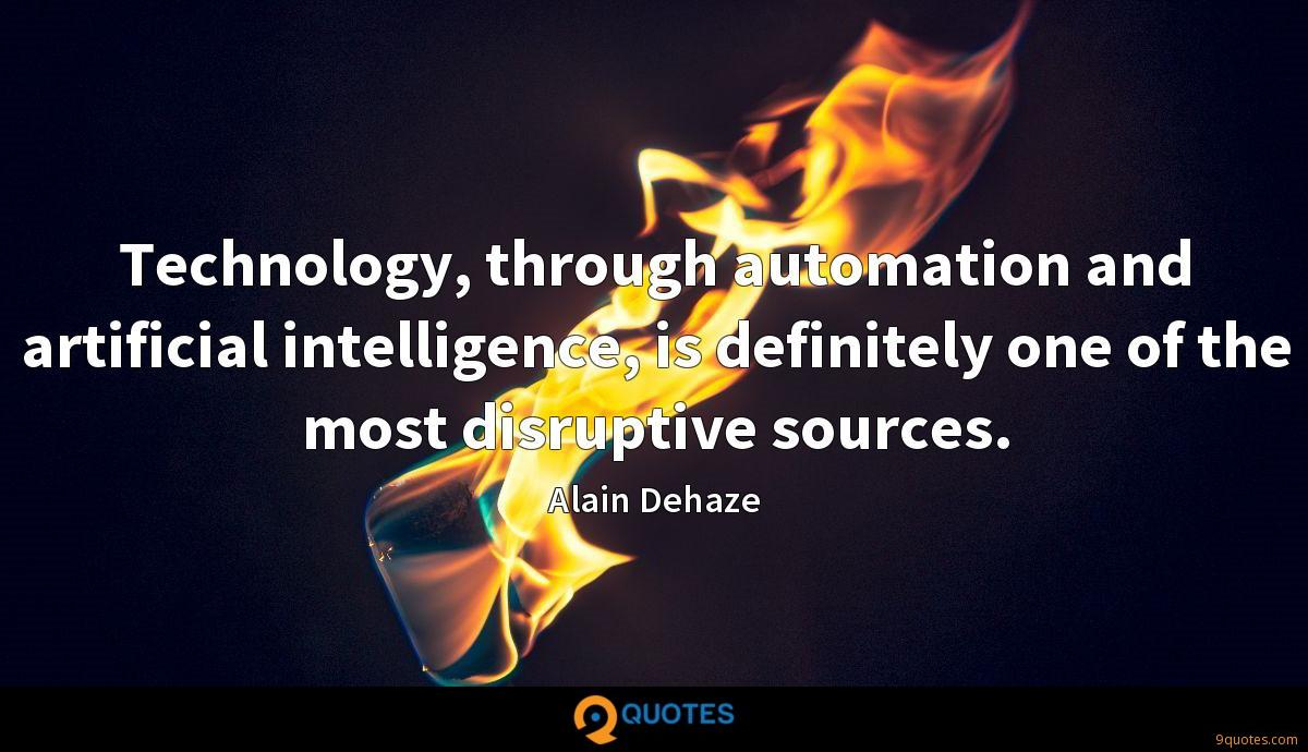 Technology, through automation and artificial intelligence, is definitely one of the most disruptive sources.