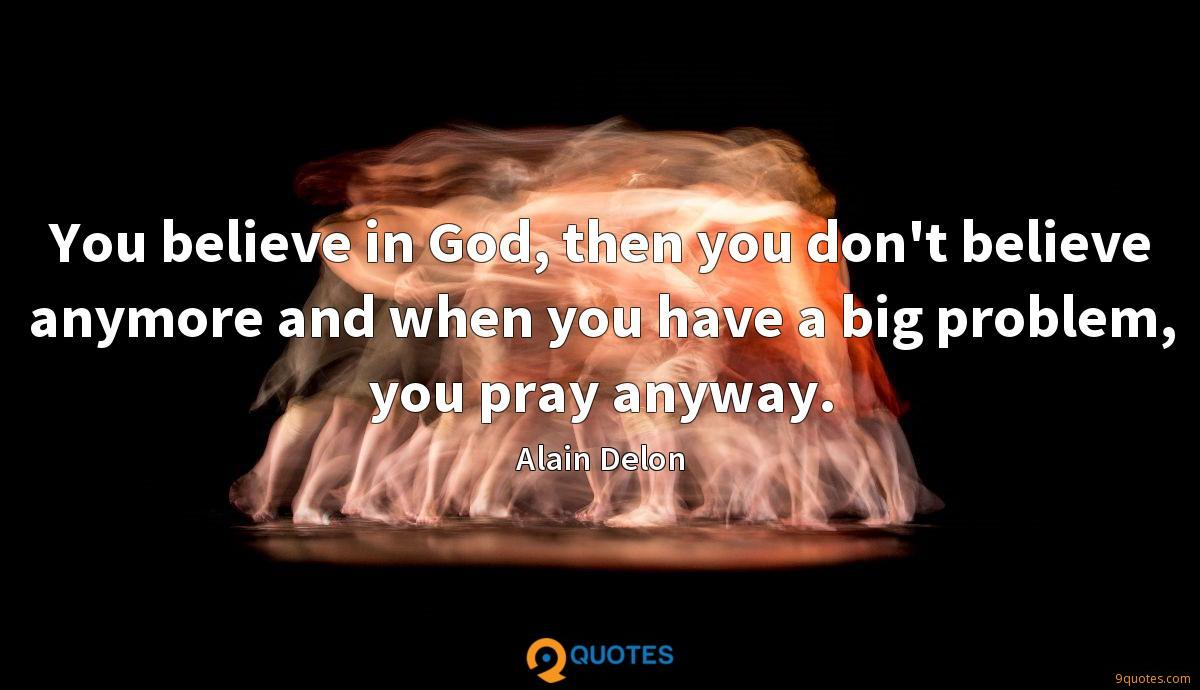You believe in God, then you don't believe anymore and when you have a big problem, you pray anyway.
