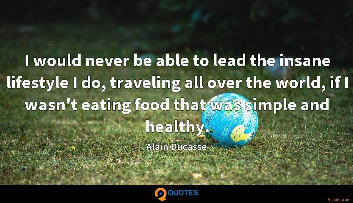 I would never be able to lead the insane lifestyle I do, traveling all over the world, if I wasn't eating food that was simple and healthy.