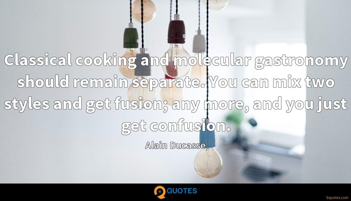 Classical cooking and molecular gastronomy should remain separate. You can mix two styles and get fusion; any more, and you just get confusion.