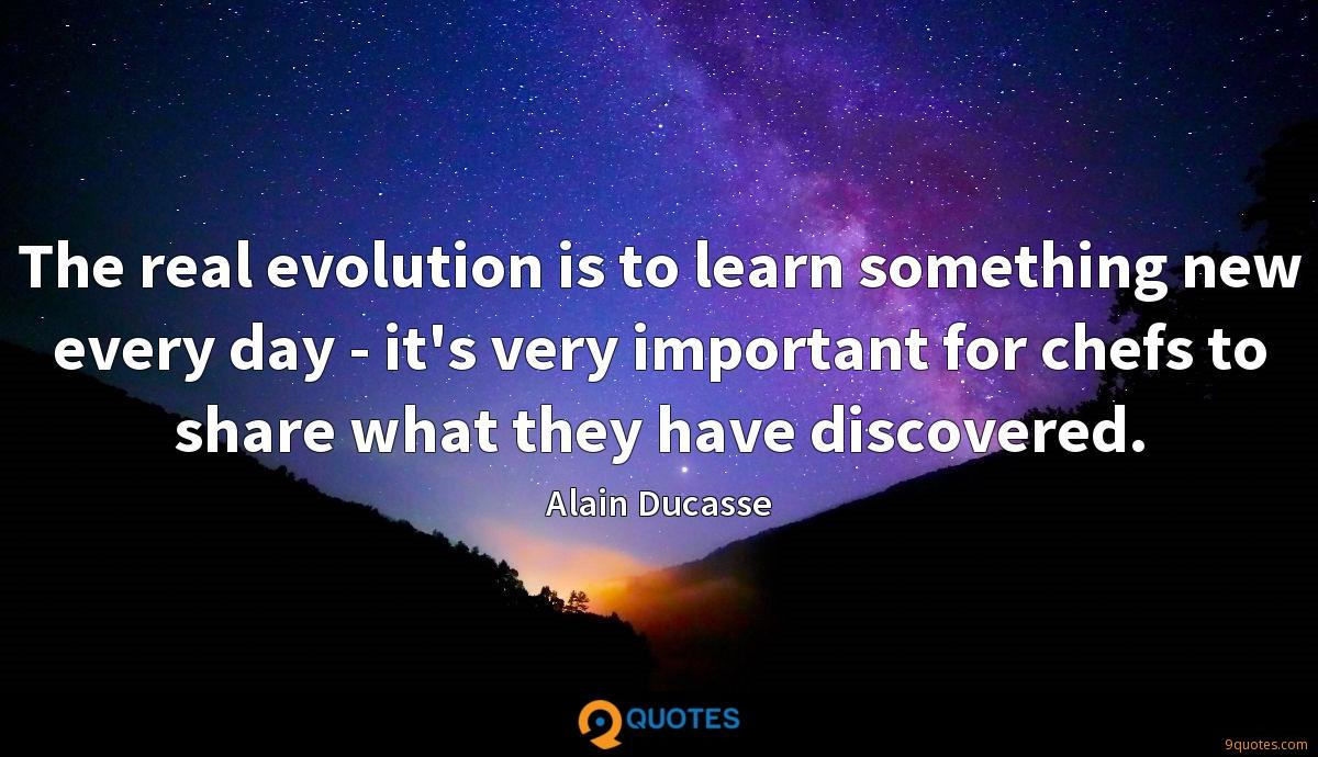The real evolution is to learn something new every day - it's very important for chefs to share what they have discovered.