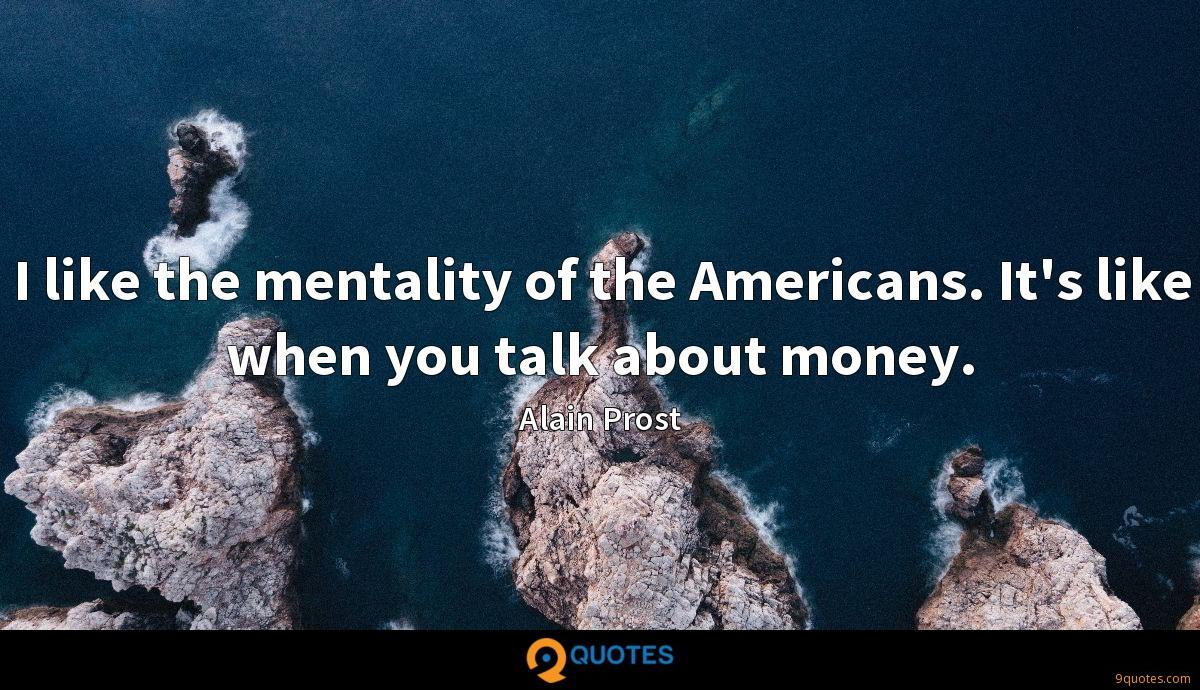 I like the mentality of the Americans. It's like when you talk about money.