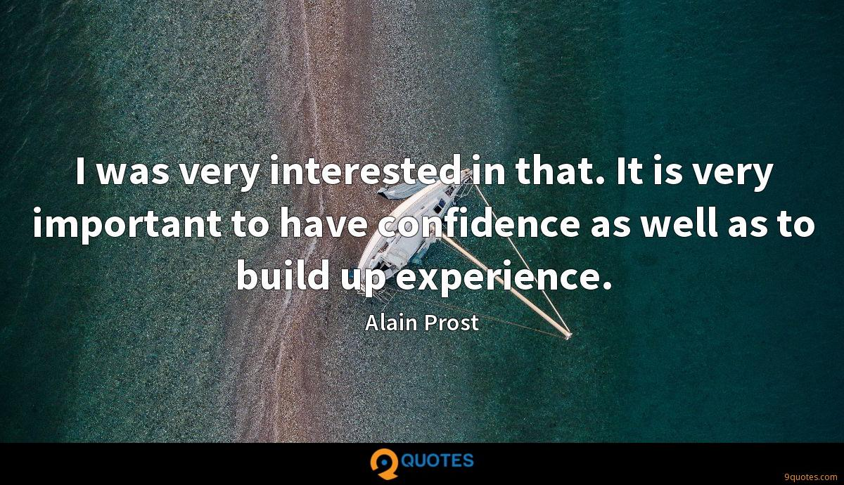 I was very interested in that. It is very important to have confidence as well as to build up experience.