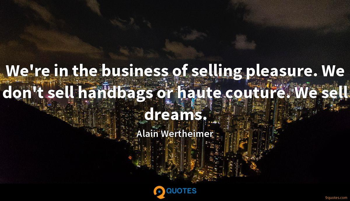 We're in the business of selling pleasure. We don't sell handbags or haute couture. We sell dreams.