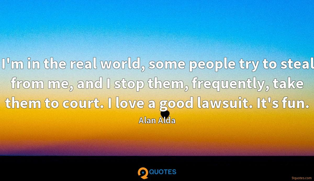 I'm in the real world, some people try to steal from me, and I stop them, frequently, take them to court. I love a good lawsuit. It's fun.