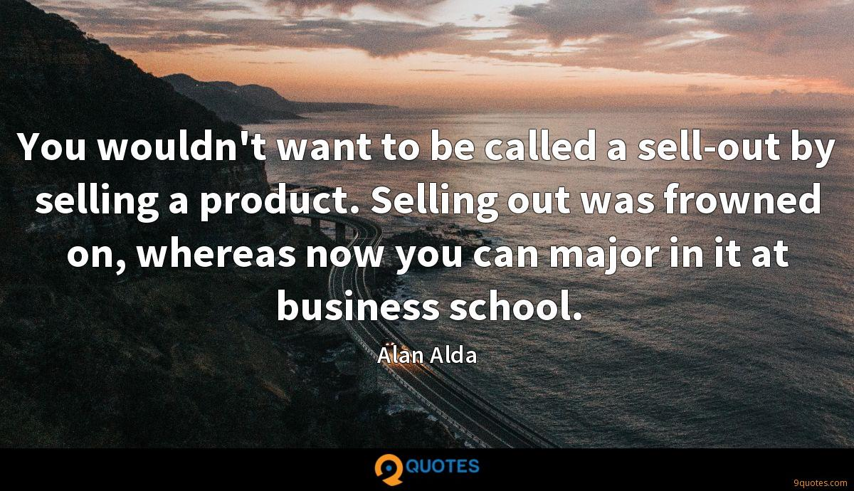 You wouldn't want to be called a sell-out by selling a product. Selling out was frowned on, whereas now you can major in it at business school.