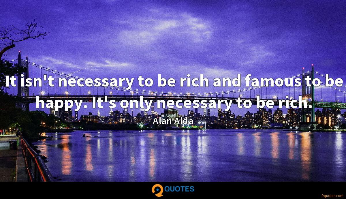 It isn't necessary to be rich and famous to be happy. It's only necessary to be rich.