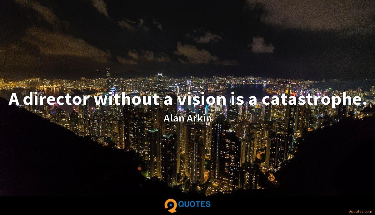 A director without a vision is a catastrophe.