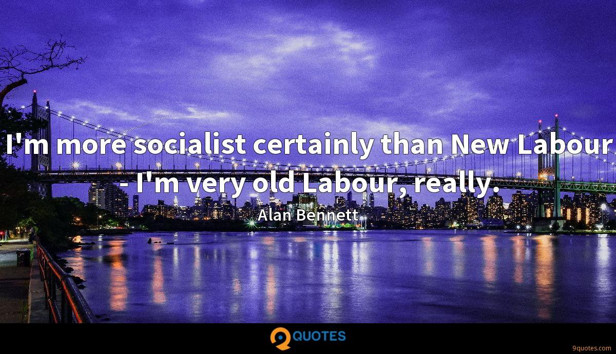 I'm more socialist certainly than New Labour - I'm very old Labour, really.