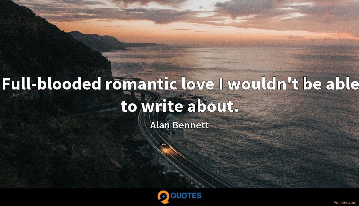 Full-blooded romantic love I wouldn't be able to write about.