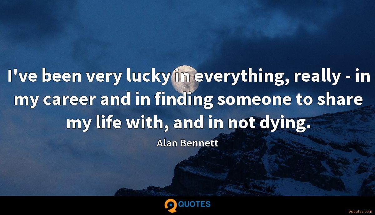 I've been very lucky in everything, really - in my career and in finding someone to share my life with, and in not dying.