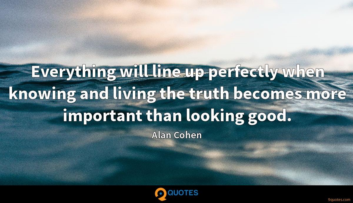 Everything will line up perfectly when knowing and living the truth becomes more important than looking good.