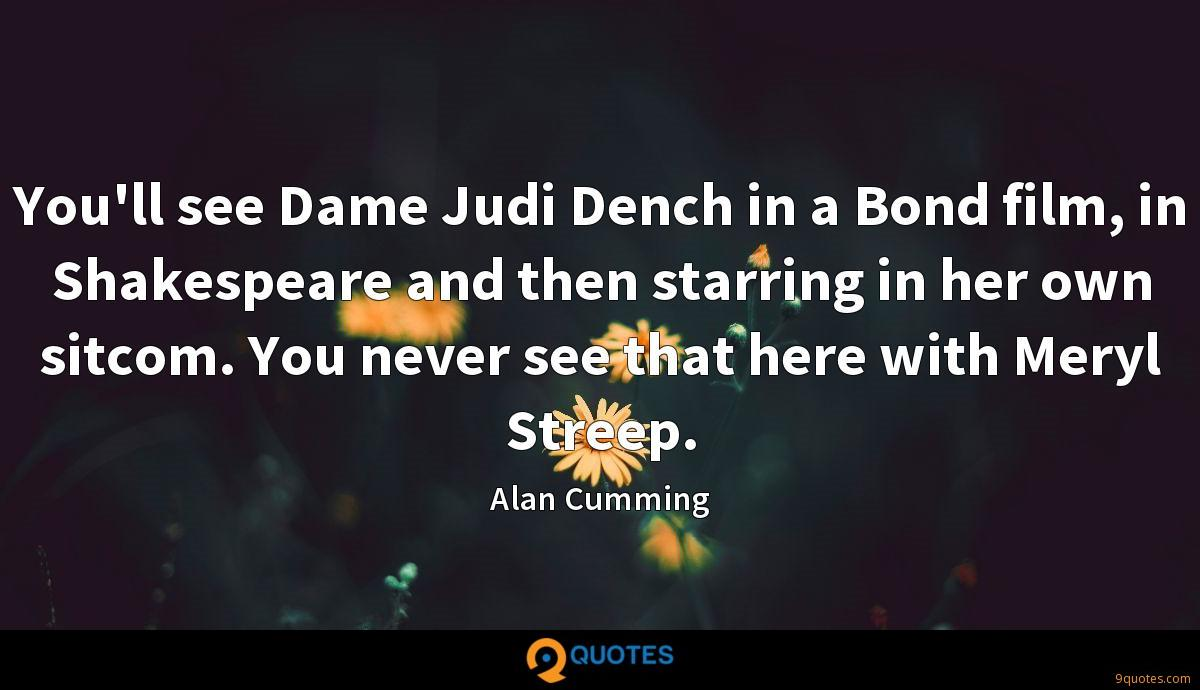 You'll see Dame Judi Dench in a Bond film, in Shakespeare and then starring in her own sitcom. You never see that here with Meryl Streep.