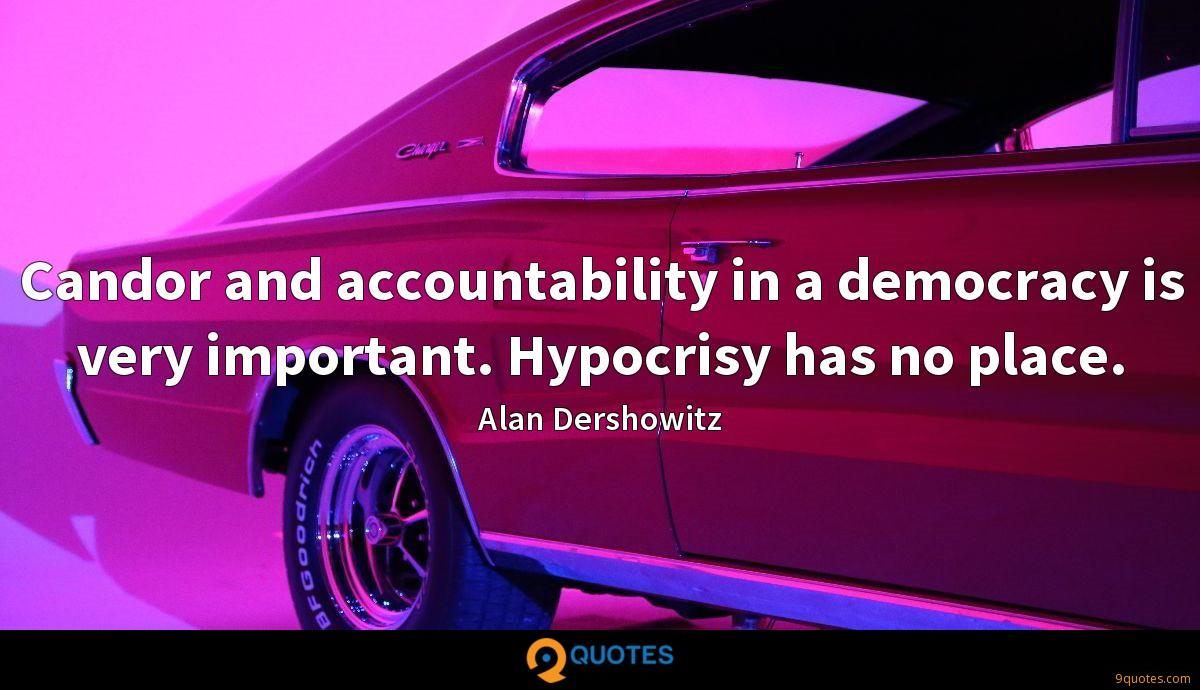 Candor and accountability in a democracy is very important. Hypocrisy has no place.
