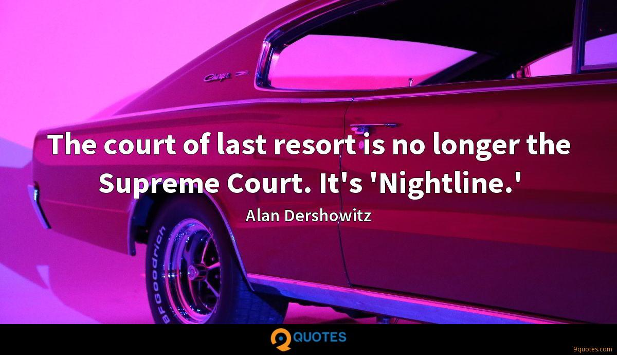 The court of last resort is no longer the Supreme Court. It's 'Nightline.'
