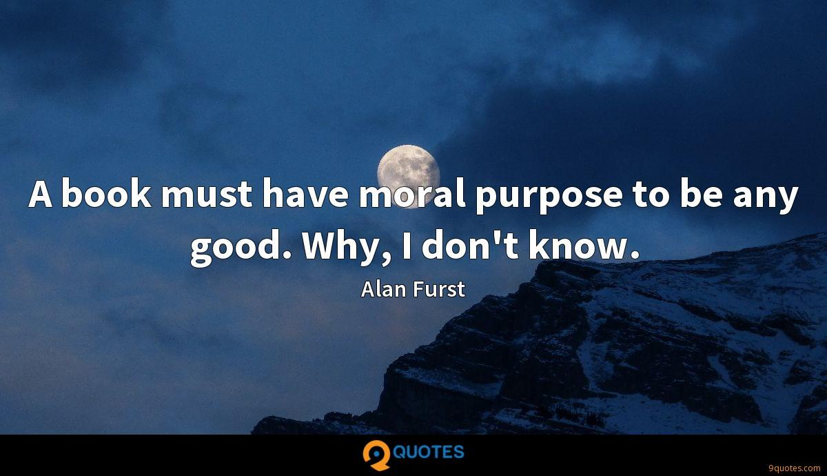 A book must have moral purpose to be any good. Why, I don't know.
