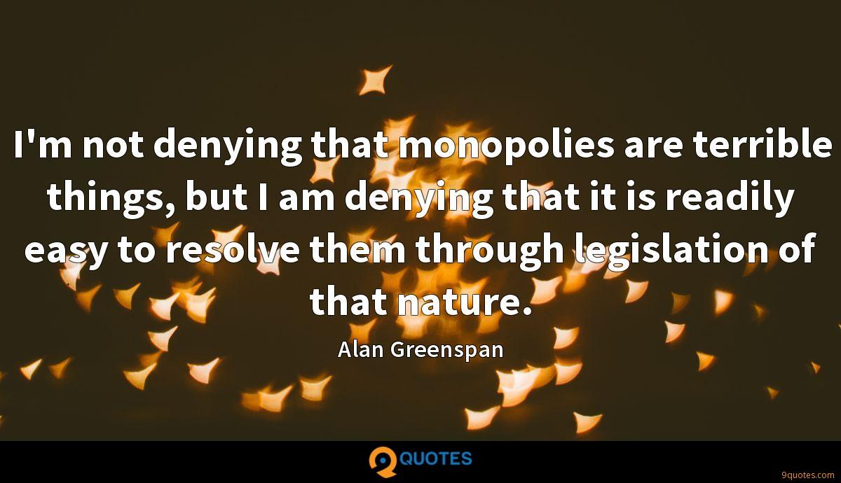 I'm not denying that monopolies are terrible things, but I am denying that it is readily easy to resolve them through legislation of that nature.