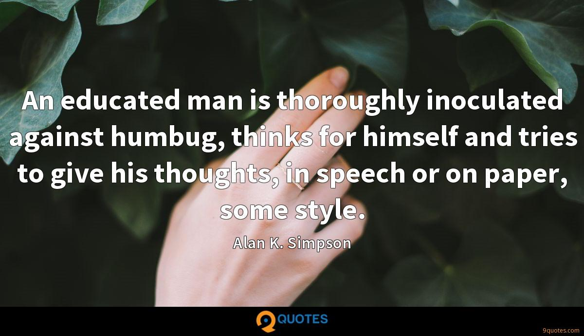 An educated man is thoroughly inoculated against humbug, thinks for himself and tries to give his thoughts, in speech or on paper, some style.