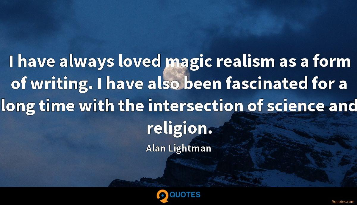 I have always loved magic realism as a form of writing. I have also been fascinated for a long time with the intersection of science and religion.