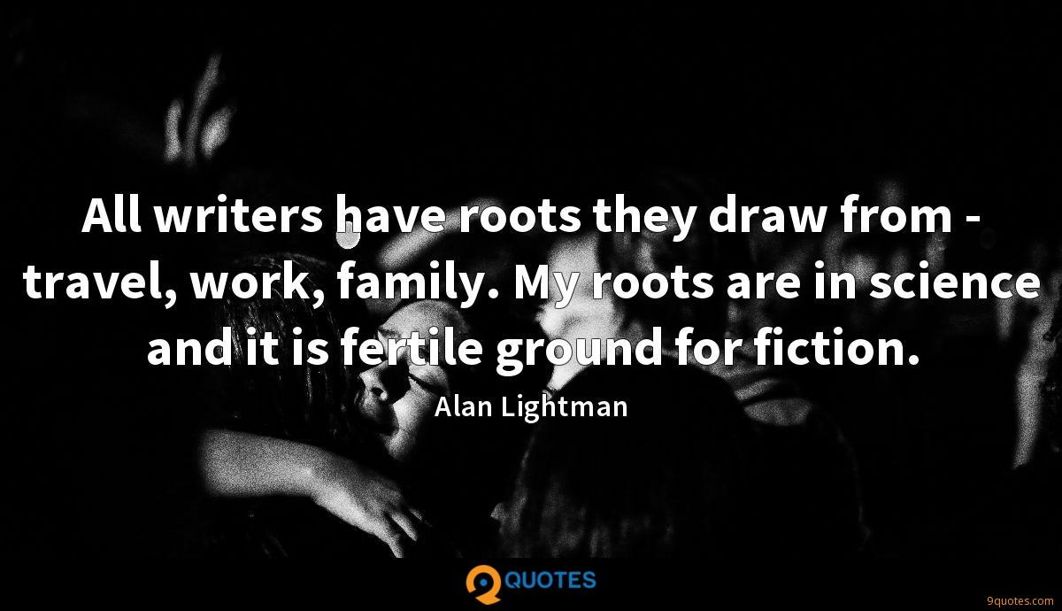 All writers have roots they draw from - travel, work, family. My roots are in science and it is fertile ground for fiction.