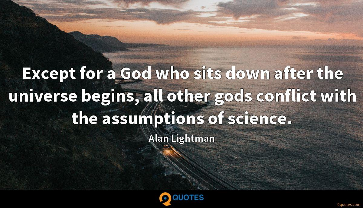 Except for a God who sits down after the universe begins, all other gods conflict with the assumptions of science.