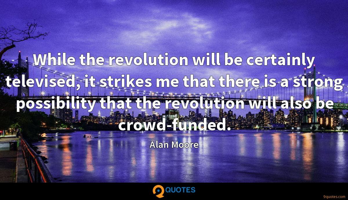 While the revolution will be certainly televised, it strikes me that there is a strong possibility that the revolution will also be crowd-funded.