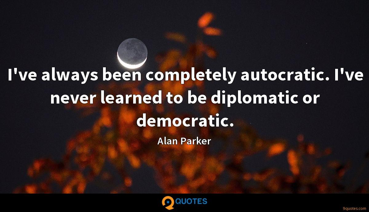 I've always been completely autocratic. I've never learned to be diplomatic or democratic.