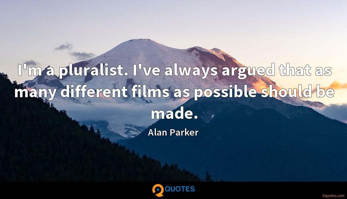 I'm a pluralist. I've always argued that as many different films as possible should be made.