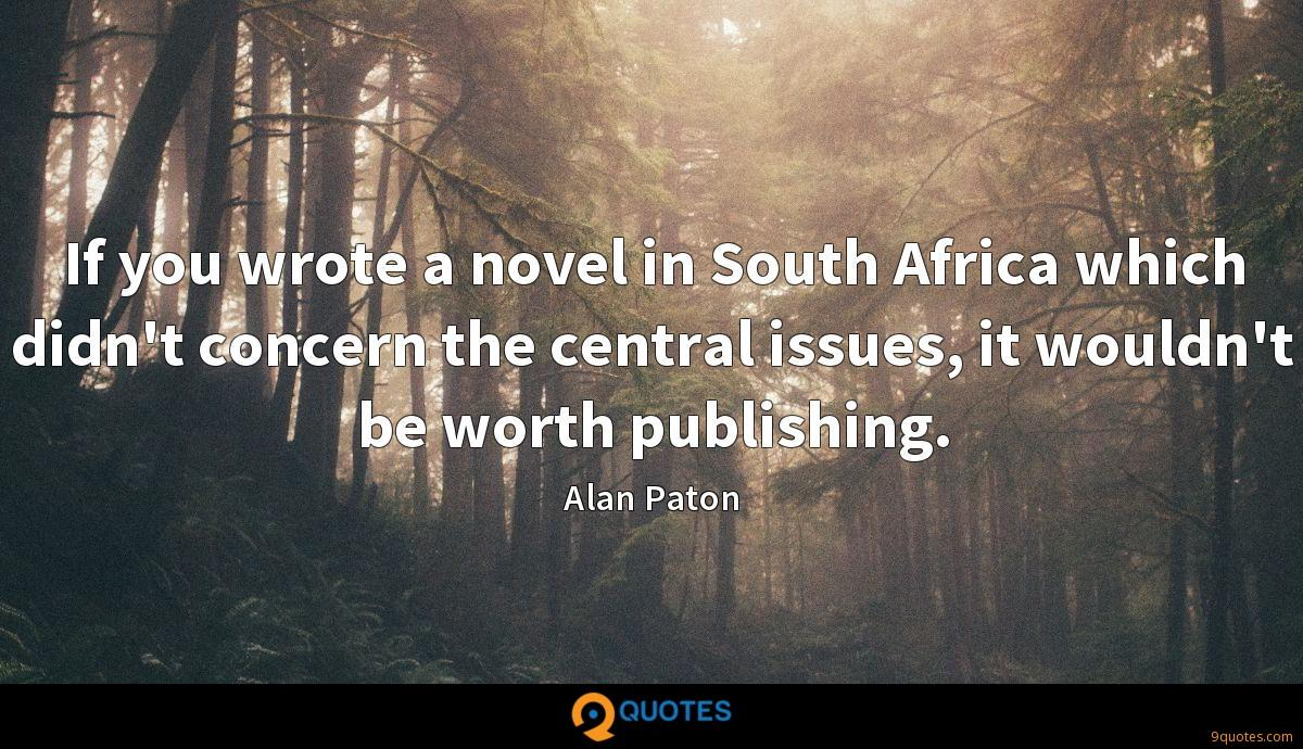 If you wrote a novel in South Africa which didn't concern the central issues, it wouldn't be worth publishing.