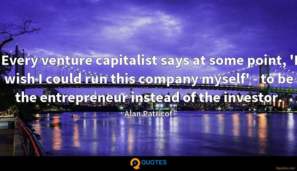 Every venture capitalist says at some point, 'I wish I could run this company myself' - to be the entrepreneur instead of the investor.