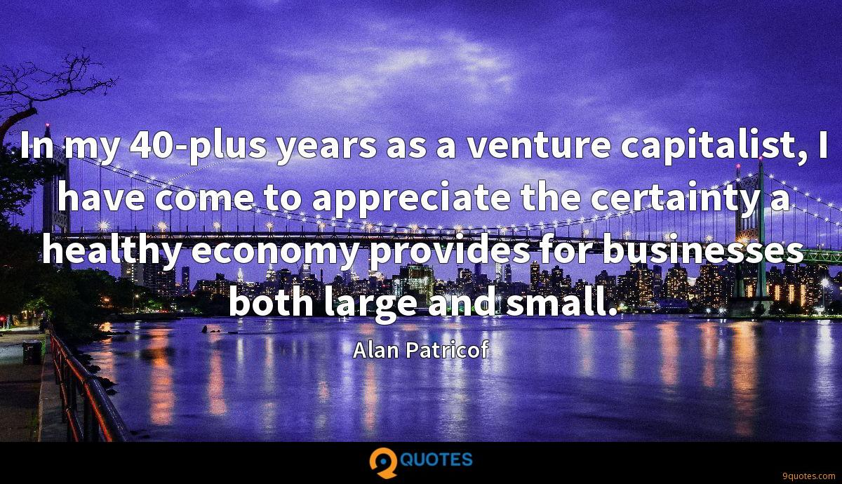 In my 40-plus years as a venture capitalist, I have come to appreciate the certainty a healthy economy provides for businesses both large and small.