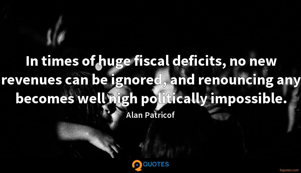 In times of huge fiscal deficits, no new revenues can be ignored, and renouncing any becomes well nigh politically impossible.