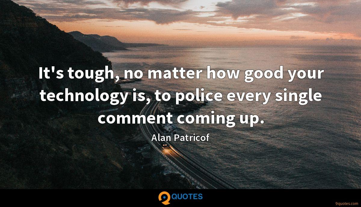It's tough, no matter how good your technology is, to police every single comment coming up.