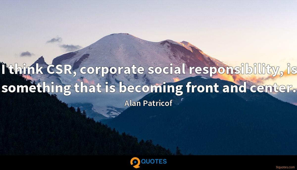 I think CSR, corporate social responsibility, is something that is becoming front and center.