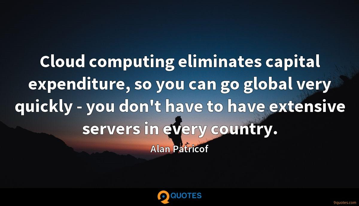 Cloud computing eliminates capital expenditure, so you can go global very quickly - you don't have to have extensive servers in every country.