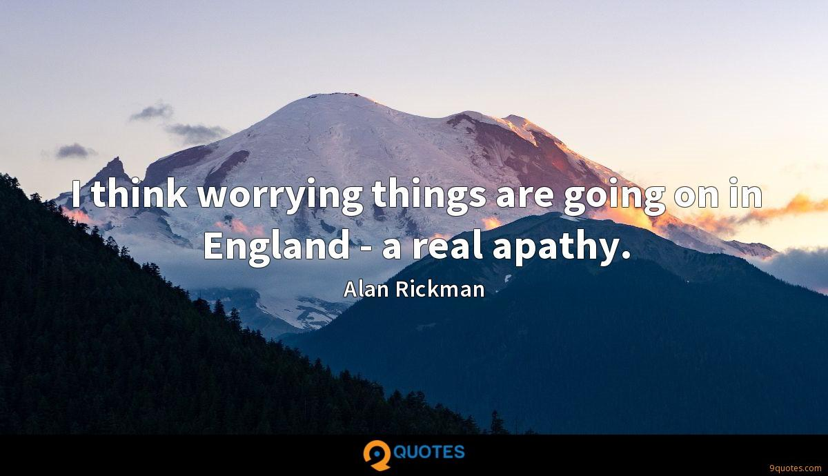 I think worrying things are going on in England - a real apathy.