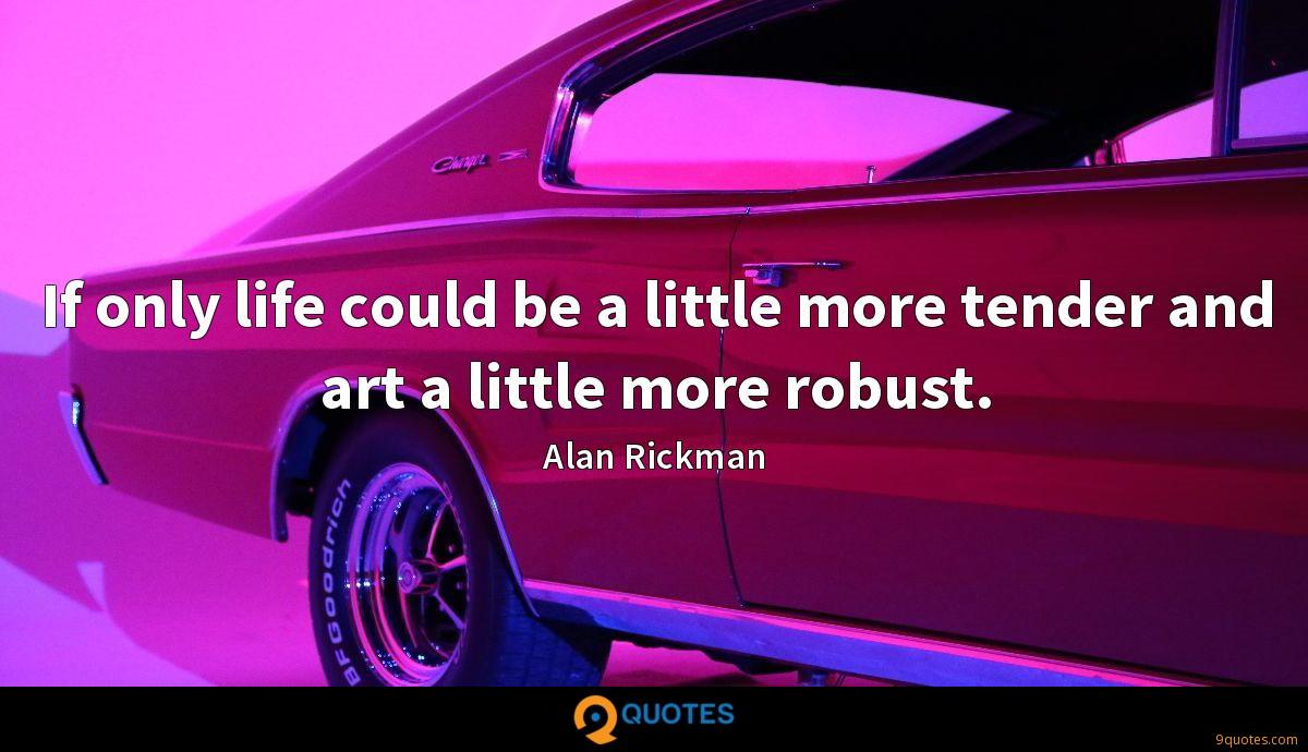 If only life could be a little more tender and art a little more robust.