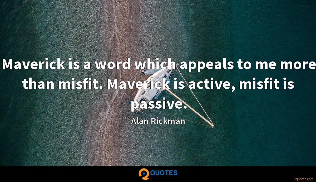 Maverick is a word which appeals to me more than misfit. Maverick is active, misfit is passive.