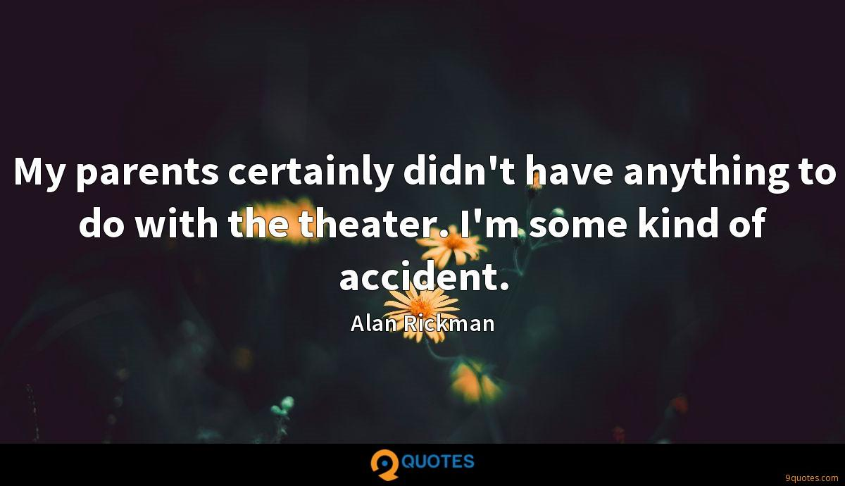 My parents certainly didn't have anything to do with the theater. I'm some kind of accident.