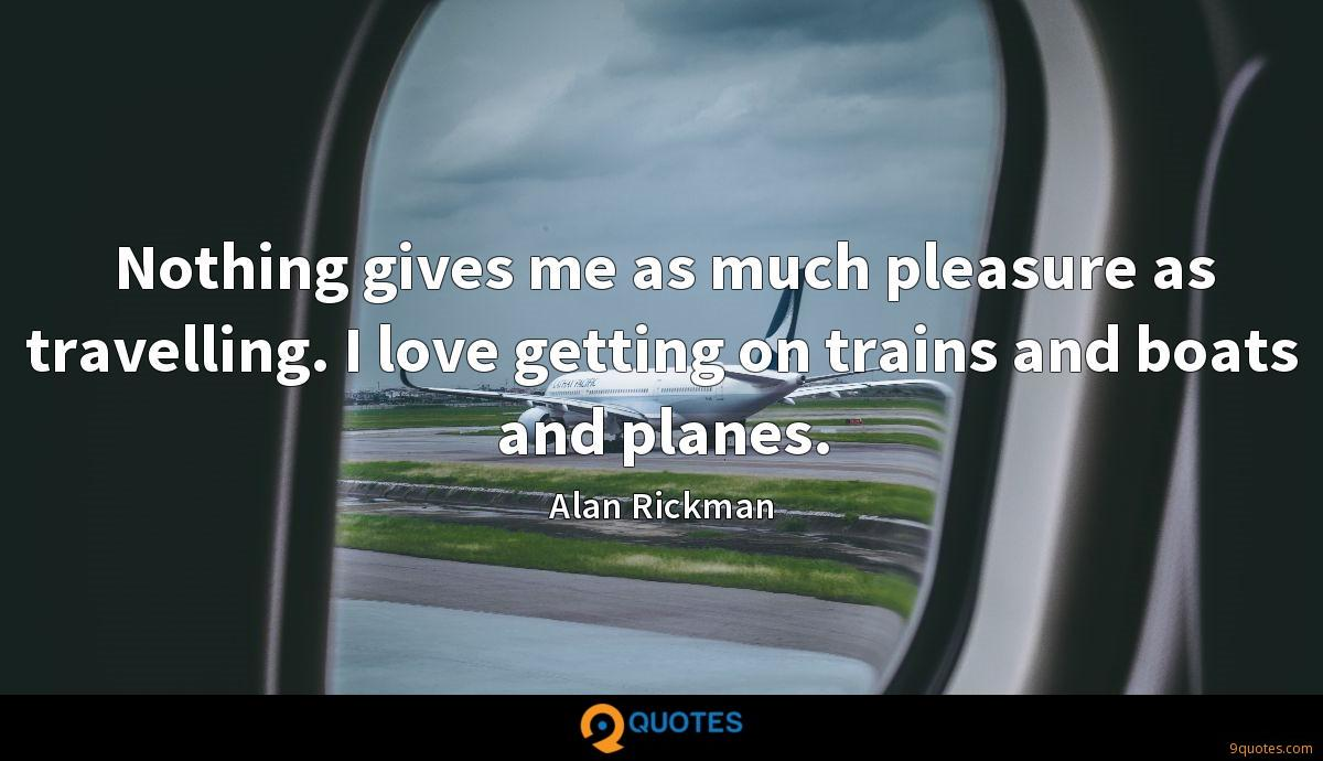 Nothing gives me as much pleasure as travelling. I love getting on trains and boats and planes.