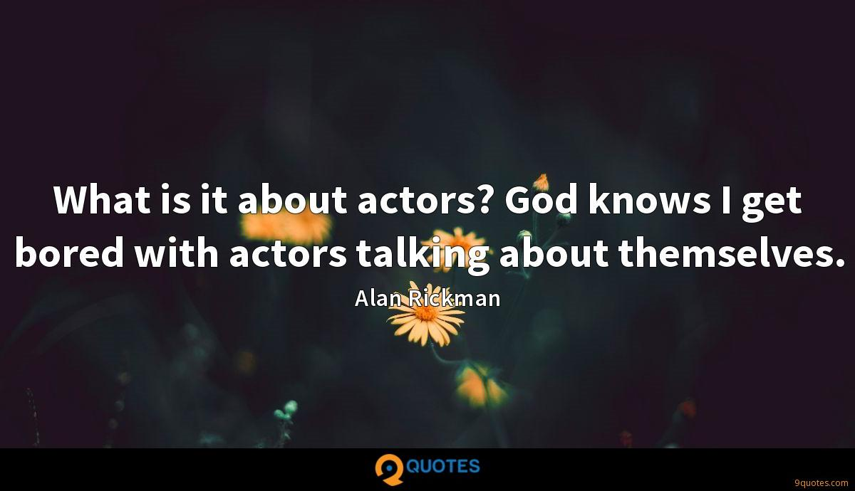 What is it about actors? God knows I get bored with actors talking about themselves.