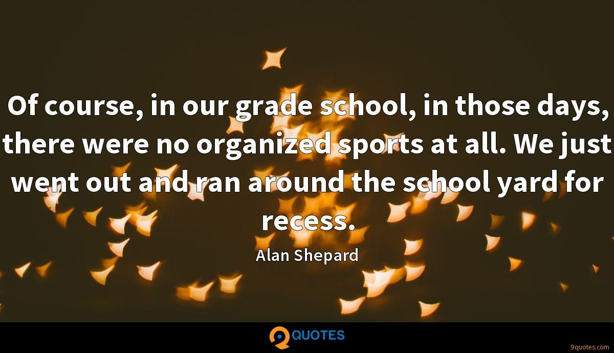 Of course, in our grade school, in those days, there were no organized sports at all. We just went out and ran around the school yard for recess.