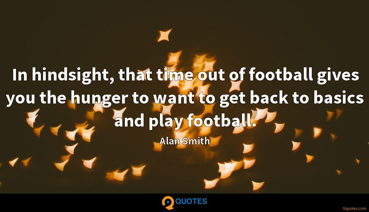 In hindsight, that time out of football gives you the hunger to want to get back to basics and play football.