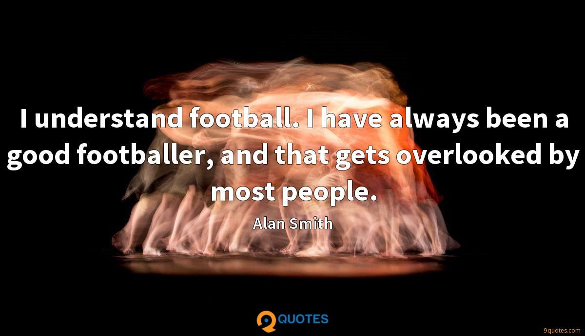 I understand football. I have always been a good footballer, and that gets overlooked by most people.