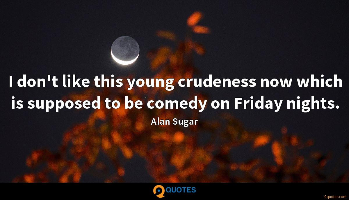 I don't like this young crudeness now which is supposed to be comedy on Friday nights.