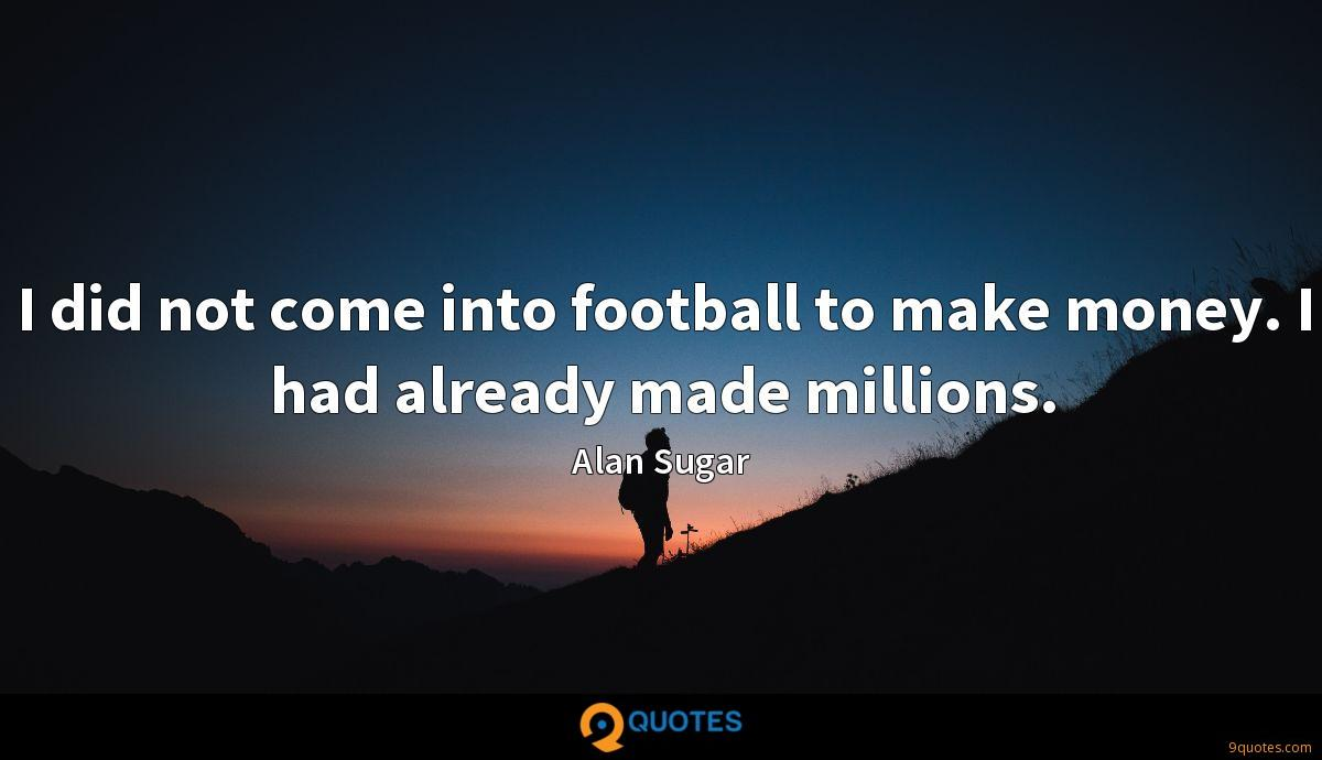 I did not come into football to make money. I had already made millions.