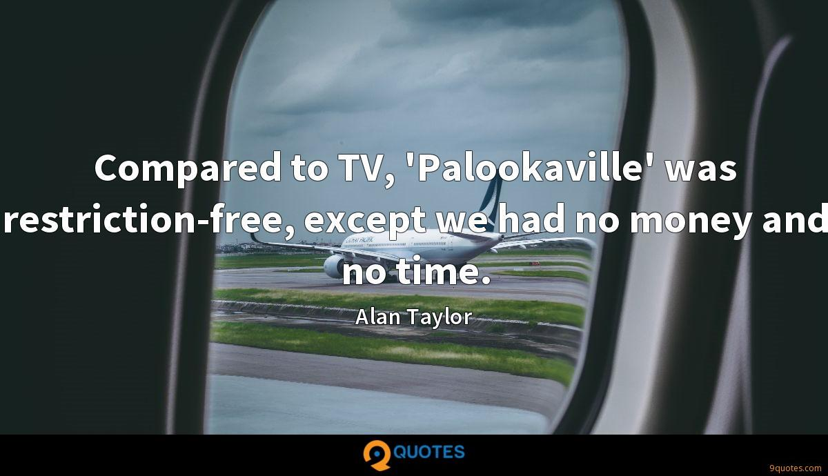 Compared to TV, 'Palookaville' was restriction-free, except we had no money and no time.